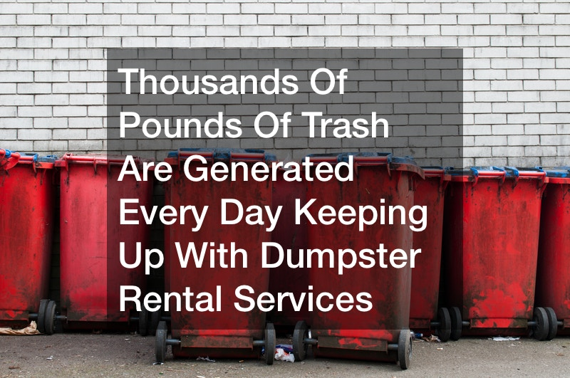 Thousands Of Pounds Of Trash Are Generated Every Day  Keeping Up With Dumpster Rental Services