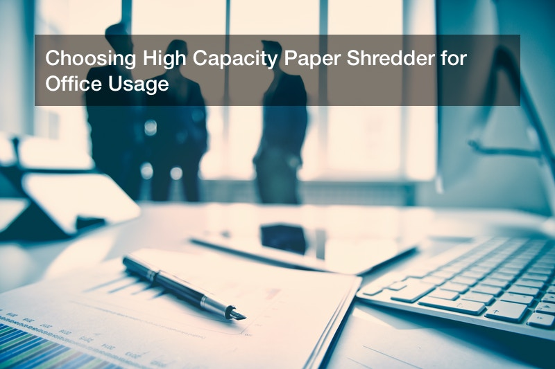 Choosing High Capacity Paper Shredder for Office Usage