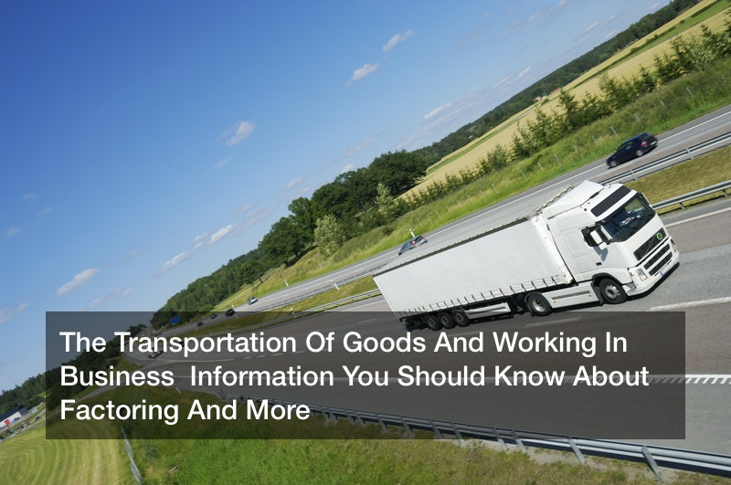 The Transportation Of Goods And Working In Business  Information You Should Know About Factoring And More