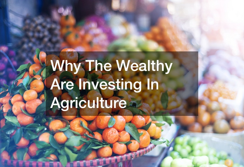 Why The Wealthy Are Investing In Agriculture