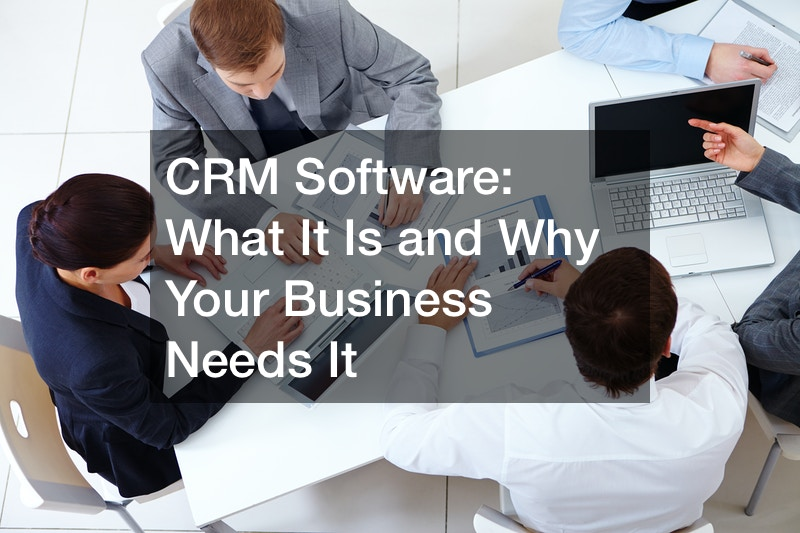CRM Software: What It Is and Why Your Business Needs It